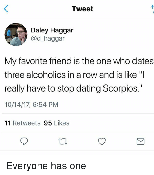 "Dating, Girl Memes, and Who: Tweet  Daley Haggar  @d_haggar  My favorite friend is the one who dates  three alcoholics in a row and is like ""I  really have to stop dating Scorpios.""  10/14/17, 6:54 PM  11 Retweets 95 Likes Everyone has one"
