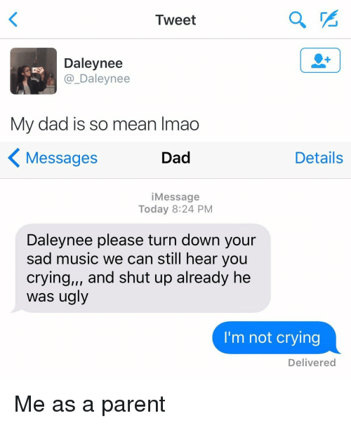 Funny, Music, and Not Crying: Tweet  Daley nee  Daley nee  My dad is so mean lmao   Details  Messages  Dad  Message  Today 8:24 PM  Daleynee please turn down your  sad music we can still hear you  crying,,, and shut up already he  was ugly  I'm not crying  Delivered Me as a parent