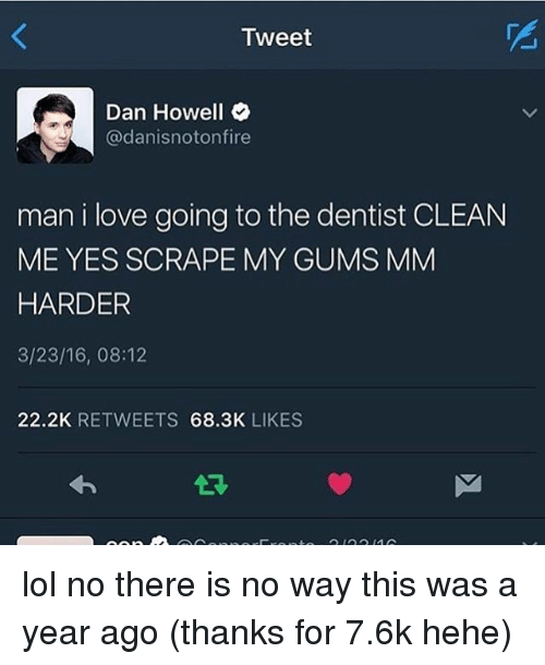 Memes, 🤖, and Yes: Tweet  Dan Howell  adanisnotonfire  man i love going to the dentist CLEAN  ME YES SCRAPE MY GUMS MM  HARDER  3/23/16, 08:12  22.2K  RETWEETS  68.3K  LIKES lol no there is no way this was a year ago (thanks for 7.6k hehe)