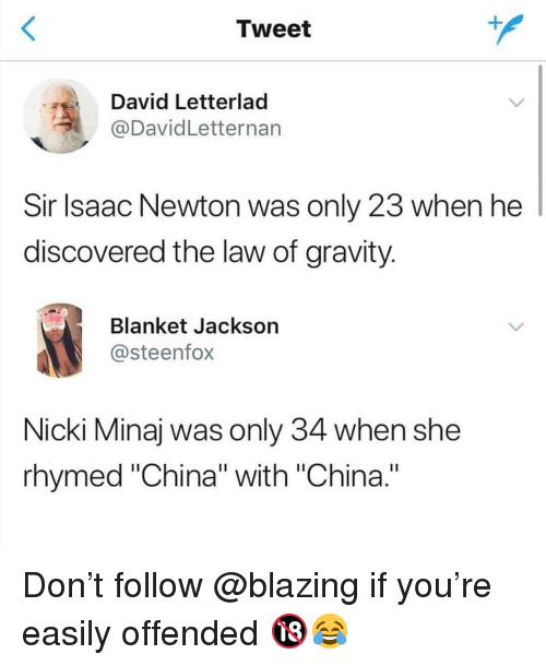 "Memes, Nicki Minaj, and China: Tweet  David Letterlad  @DavidLetternarn  Sir lsaac Newton was only 23 when he  discovered the law of gravity  Blanket Jackson  @steenfox  Nicki Minaj was only 34 when she  rhymed ""China"" with ""China."" Don't follow @blazing if you're easily offended 🔞😂"