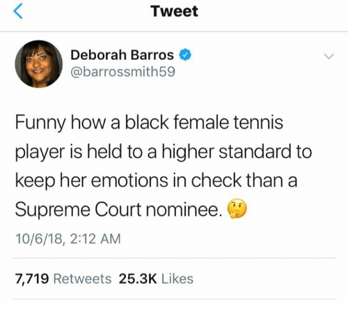 Deborah: Tweet  Deborah Barros  @barrossmith59  Funny how a black female tennis  player is held to a higher standard to  keep her emotions in check than a  Supreme Court nominee.  10/6/18, 2:12 AM  7,719 Retweets 25.3K Likes