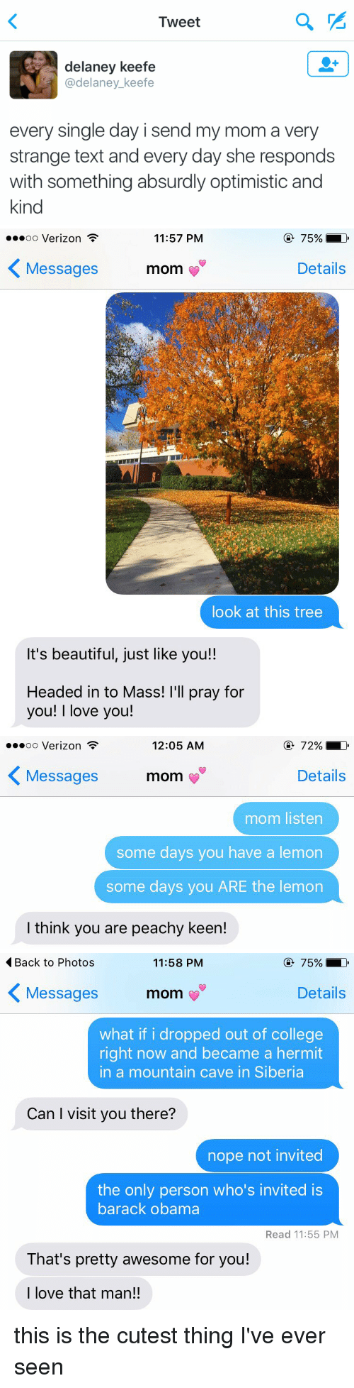 Beautiful, College, and Head: Tweet  delaney keefe  @delaney keefe  every single day i send my mom a very  strange text and every day she responds  with something absurdly optimistic and  kind   75%  LD  11:57 PM  oo Verizon  Details  Messages  mom  look at this tree  It's beautiful, just like you!!  Headed in to Mass!  I'll pray for  you!  I love you!   72%,  LD  12:05 AM  oo Verizon  Details  Messages  mom  mom listen  some days you have a lemon  some days you ARE the lemon  l think you are peachy keen!   Back to Photos  75%,  LD  11:58 PM  K Details  Messages  mom  what if i dropped out of college  right now and became a hermit  in a mountain cave in Siberia  Can I visit you there?  nope not invited  the only person who's invited is  barack obama  Read 11:55 PM  That's pretty awesome for you!  I love that man!! this is the cutest thing I've ever seen