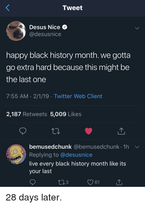 Black History Month: Tweet  Desus Nice  @desusnice  happy black history month. we gotta  go extra hard because this might be  the last one  7:55 AM 2/1/19 Twitter Web Client  2,187 Retweets 5,009 Likes  bemusedchunk (@ebemusedchunk th  Replying to @desusnice  live every black history month like its  your last  @bemusedchunk 1h  3  61 28 days later.