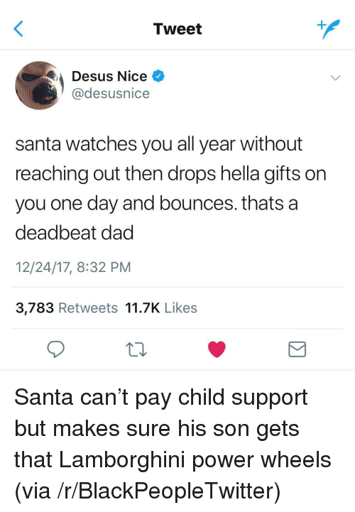 deadbeat dad: Tweet  Desus Nice  @desusnice  santa watches you all year without  reaching out then drops hella gifts on  you one day and bounces. thats a  deadbeat dad  12/24/17, 8:32 PM  3,783 Retweets 11.7K Likes <p>Santa can't pay child support but makes sure his son gets that Lamborghini power wheels (via /r/BlackPeopleTwitter)</p>