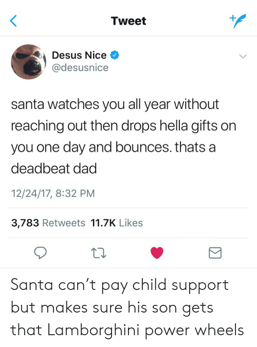 deadbeat dad: Tweet  Desus Nice  @desusnice  santa watches you all year without  reaching out then drops hella gifts on  you one day and bounces. thats a  deadbeat dad  12/24/17, 8:32 PM  3,783 Retweets 11.7K Likes Santa can't pay child support but makes sure his son gets that Lamborghini power wheels