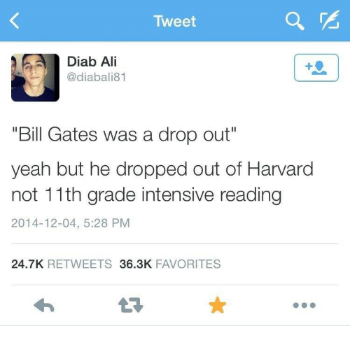 """Intensive: Tweet  Diab Ali  @diabali81  1  """"Bill Gates was a drop out""""  yeah but he dropped out of Harvard  not 11th grade intensive reading  2014-12-04, 5:28 PM  24.7K RETWEETS36.3K FAVORITES"""