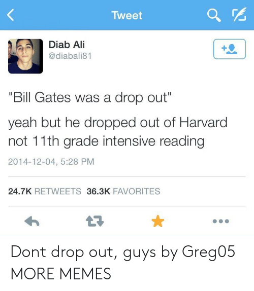 """Intensive: Tweet  Diab Ali  @diabali81  1  """"Bill Gates was a drop out""""  yeah but he dropped out of Harvard  not 11th grade intensive reading  2014-12-04, 5:28 PM  24.7K RETWEETS 36.3K FAVORITES Dont drop out, guys by Greg05 MORE MEMES"""