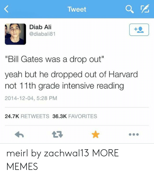 """Intensive: Tweet  Diab Ali  @diabali81  """"Bill Gates was a drop out""""  yeah but he dropped out of Harvard  not 11th grade intensive reading  2014-12-04, 5:28 PM  24.7K RETWEETS36.3K FAVORITES  LT meirl by zachwal13 MORE MEMES"""
