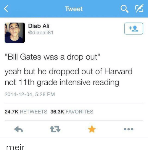 """Intensive: Tweet  Diab Ali  @diabali81  """"Bill Gates was a drop out""""  yeah but he dropped out of Harvard  not 11th grade intensive reading  2014-12-04, 5:28 PM  24.7K RETWEETS 36.3K FAVORITES  LE meirl"""