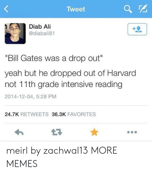 """Intensive: Tweet  Diab Ali  @diabali81  """"Bill Gates was a drop out""""  yeah but he dropped out of Harvard  not 11th grade intensive reading  2014-12-04, 5:28 PM  24.7K RETWEETS 36.3K FAVORITES  LE meirl by zachwal13 MORE MEMES"""