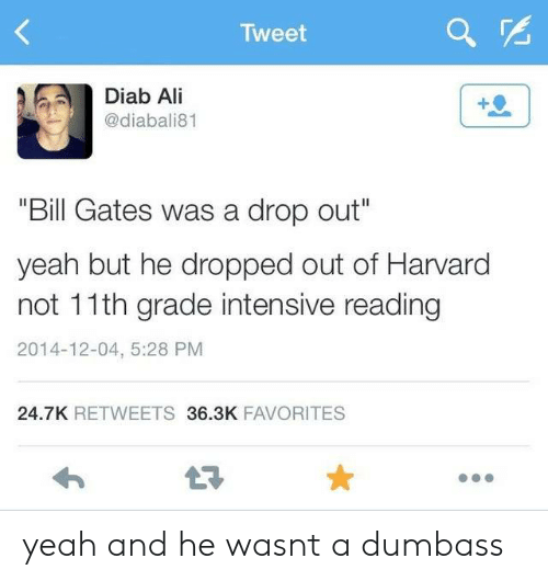 """Bill Gates: Tweet  Diab Ali  @diabali81  """"Bill Gates was a drop out""""  yeah but he dropped out of Harvard  not 11th grade intensive reading  2014-12-04, 5:28 PM  24.7K RETWEETS 36.3K FAVORITES yeah and he wasnt a dumbass"""