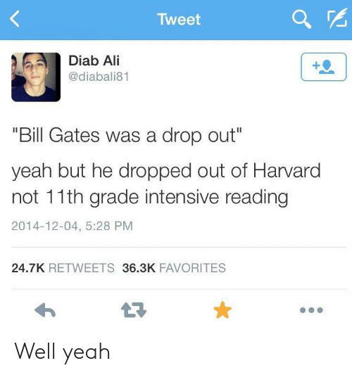 "Yeah But: Tweet  Diab Ali  @diabali81  ""Bill Gates was a drop out""  yeah but he dropped out of Harvard  not 11th grade intensive reading  2014-12-04, 5:28 PM  24.7K RETWEETS 36.3K FAVORITES Well yeah"