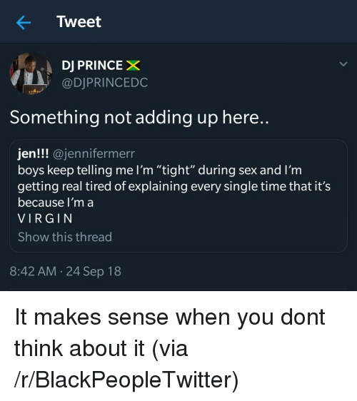 "Blackpeopletwitter, Prince, and Sex: Tweet  DJ PRINCE X  @DJPRINCEDC  Something not adding up here..  jen!!! @jennifermerr  boys keep telling me I'm ""tight""during sex and I'm  getting real tired of explaining every single time that it's  because l'm a  VIRGIN  Show this thread  8:42 AM 24 Sep 18 It makes sense when you dont think about it (via /r/BlackPeopleTwitter)"