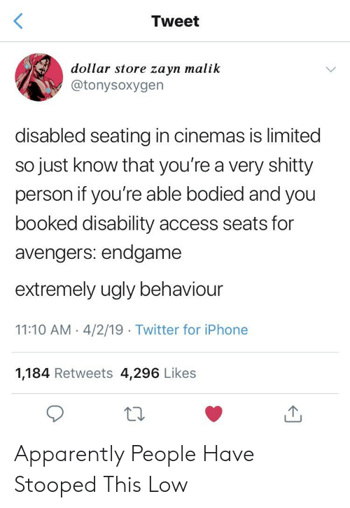 Zayn Malik: Tweet  dollar store zayn malik  @tonysoxygen  disabled seating in cinemas is limited  so just know that you're a very shitty  person if you're able bodied and you  booked disability access seats for  avengers: endgame  extremely ugly behaviour  11:10 AM- 4/2/19 Twitter for iPhone  1,184 Retweets 4,296 Likes Apparently People Have Stooped This Low