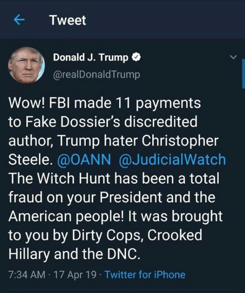 Trump Hater: Tweet  Donald J. Trump o  @realDonaldTrump  Wow! FBI made 11 payments  to Fake Dossier's discredited  author, Trump hater Christopher  Steele. @OANN @JudicialWatch  The Witch Hunt has been a total  fraud on your President and the  American people! It was brought  to you by Dirty Cops, Crooked  Hillary and the DNC.  7:34 AM 17 Apr 19 Twitter for iPhone