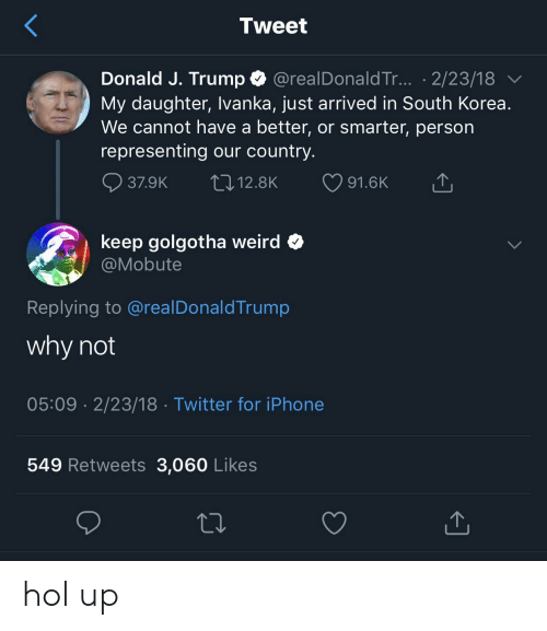 Hol Up: Tweet  Donald J. Trump @realDonald Tr... .2/23/18  My daughter, Ivanka, just arrived in South Korea.  We cannot have a better, or smarter, person  representing our country.  12.8K  37.9K  91.6K  keep golgotha weird  @Mobute  Replying to @realDonaldTrump  why not  05:09 2/23/18 Twitter for iPhone  549 Retweets 3,060 Likes hol up