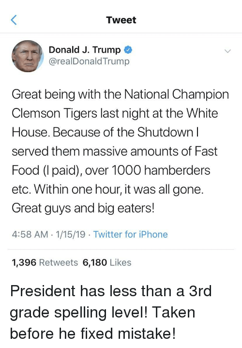 clemson tigers: Tweet  Donald J. Trump ^  @realDonaldTrump  Great being with the National Champion  Clemson Tigers last night at the White  House. Because of the Shutdown l  served them massive amounts of Fast  Food (I paid), over 1000 hamberders  etc. Within one hour, it was all gone.  Great guys and big eaters!  4:58 AM 1/15/19 Twitter for iPhone  1,396 Retweets 6,180 Likes