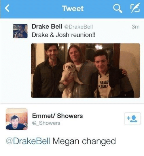 Drake Bell: Tweet  Drake Bell @DrakeBell  Drake & Josh reunion!!  3m  PLEASE  PLEASE  EASE  Emmet/ Showers  Showers  @DrakeBell Megan changed
