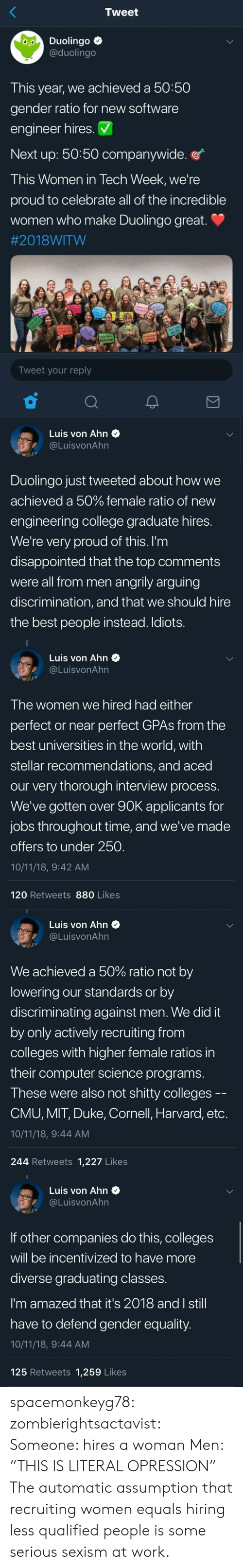 """Duke: Tweet  Duolingo e  @duolingo  This year, we achieved a 50:50  gender ratio for new software  engineer hires. V  Next up: 50:50 companywide.  This Women in Tech Week, we're  proud to celebrate all of the incredible  women who make Duolingo great  #2018:WITW  Tweet your reply   Luis von Ahn  @LuisvonAhn  Duolingo just tweeted about how we  achieved a 50% female ratio of new  engineering college graduate hires.  We're very proud of this. I'm  disappointed that the top comments  were all from men angrily arguing  discrimination, and that we should hire  the best people instead. Idiots.   Luis von Ahn  @LuisvonAhn  T he women we hired had either  perfect or near perfect GPAs from the  best universities in the world, with  stellar recommendations, and aced  our very thorough interview process.  We've gotten over 90K applicants for  jobs throughout time, and we've made  offers to under 250.  10/11/18, 9:42 AM  120 Retweets 880 Likes   Luis von Ahn  @LuisvonAhr  We achieved a 50% ratio not by  lowering our standards or by  discriminating against men. We did it  by only actively recruiting fronm  colleges with higher female ratios in  their computer science programs.  These were also not shitty colleges --  CMU, MIT, Duke, Cornell, Harvard, etc.  10/11/18, 9:44 AM  244 Retweets 1,227 Likes   Luis von Ahn  @LuisvonAhn  If other companies do this, colleges  will be incentivized to have more  diverse graduating classes.  I'm amazed that it's 2018 and I still  have to defend gender equality.  10/11/18, 9:44 AM  125 Retweets 1,259 Likes spacemonkeyg78: zombierightsactavist:   Someone: hires a woman  Men: """"THIS IS LITERAL OPRESSION""""    The automatic assumption that recruiting women equals hiring less qualified people is some serious sexism at work."""