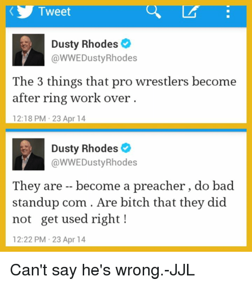 Dusty Rhodes: Tweet  Dusty Rhodes  @WWEDustyRhodes  The 3 things that pro wrestlers become  after ring work over  12:18 PM 23 Apr 14  Dusty Rhodes  @WWE Dusty Rhodes  They are become a preacher, do bad  standup com Are bitch that they did  not get used right  12:22 PM 23 Apr 14 Can't say he's wrong.-JJL