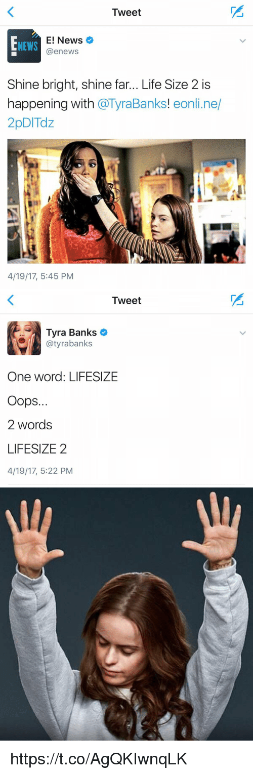 Life, News, and Tyra Banks: Tweet  E! News  @enewsS  NEWS  Shine bright, shine far... Life Size 2 is  happening with @TyraBanks! eonli.ne/  2pDITdz  Banks! eonli.ne  4/19/17, 5:45 PM   Tweet  Tyra Banks  @tyrabanks  One word: LIFESIZE  Oops.  2 words  LIFESIZE2  4/19/17, 5:22 PM https://t.co/AgQKIwnqLK