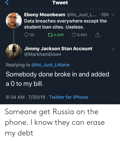loan: Tweet  Ebony Moonbeam @Its_Just_L... .15h  Data breaches everywhere except the  student loan sites. Useless.  t1.4,509  25  6,362  Jimmy Jackson Stan Account  @MarkhamDown  Replying to @lts_Just_LMarie  Somebody done broke in and added  а O to  a O to my bill.  8:34 AM 7/30/19 Twitter for iPhone Someone get Russia on the phone. I know they can erase my debt