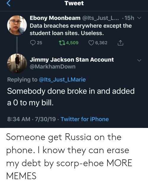 loan: Tweet  Ebony Moonbeam @Its_Just_L... .15h  Data breaches everywhere except the  student loan sites. Useless.  t1.4,509  25  6,362  Jimmy Jackson Stan Account  @MarkhamDown  Replying to @lts_Just_LMarie  Somebody done broke in and added  а O to  a O to my bill.  8:34 AM 7/30/19 Twitter for iPhone Someone get Russia on the phone. I know they can erase my debt by scorp-ehoe MORE MEMES
