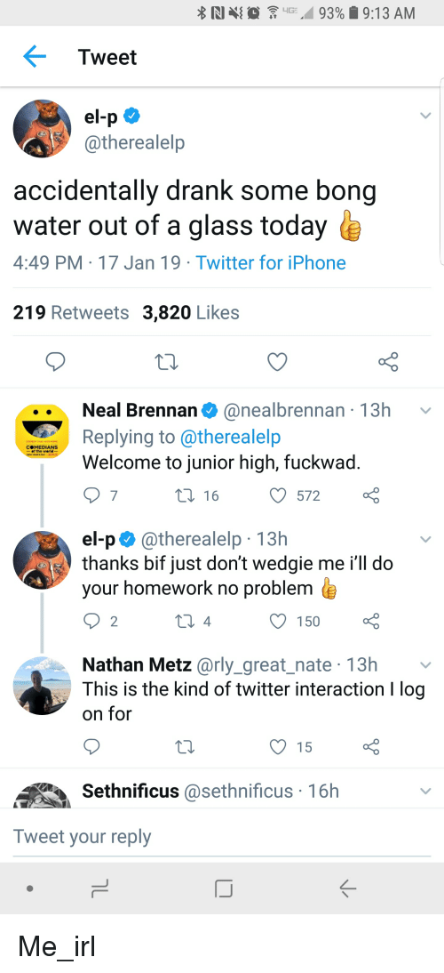 el-p: Tweet  el-p  @therealelp  accidentally drank some bong  water out of a glass today  4:49 PM 17 Jan 19 Twitter for iPhone  219 Retweets 3,820 Likes  Neal Brennan. @nealbrennan , 13h  Replying to @therealelp  Welcome to junior high, fuckwad  COMEDIANS  -of the werld-  7  t 16  O572  el-p. @therealelp . 13h  thanks bif just don't wedgie me i'll do  vour homework no problem  2  150  Nathan Metz @rly_great_nate 13h v  This is the kind of twitter interaction I log  on for  O 15  Sethnificus asethnificus 16h  Tweet your reply