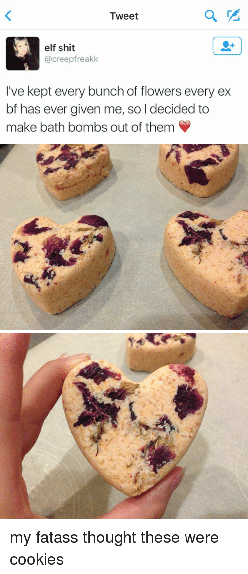 Cookies, Elf, and Ex's: Tweet  elf shit  Creep rea  I've kept every bunch of flowers every ex  bf has ever given me, so I decided to  make bath bombs out of them   為 my fatass thought these were cookies
