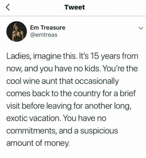Dank, Money, and Wine: Tweet  Em Treasure  @emtreas  Ladies, imagine this. It's 15 years from  now, and you have no kids. You're the  cool wine aunt that occasionally  comes back to the country for a brief  visit before leaving for another long,  exotic vacation. You have no  commitments, and a suspicious  amount of money.
