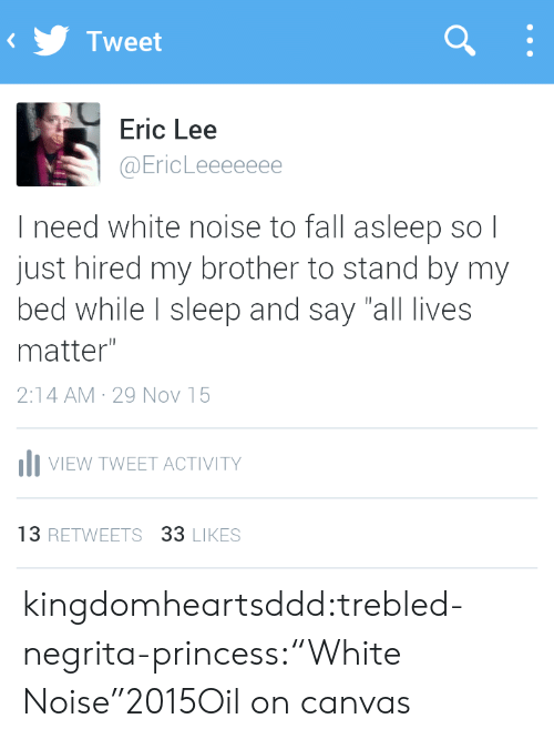"""All Lives Matter: Tweet  Eric Lee  @EricLeeeeeee  I need white noise to fall asleep so l  just hired my brother to stand by my  bed while I sleep and say """"all lives  matter""""  2:14 AM 29 Nov 15  IlI VIEW TWEET ACTIVITY  13 RETWEETS 33 LIKES kingdomheartsddd:trebled-negrita-princess:""""White Noise""""2015Oil on canvas"""