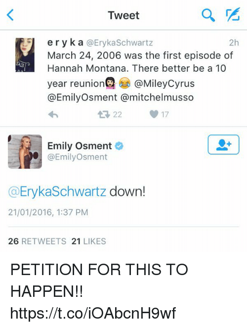 Hannah Montana, Montana, and Girl Memes: Tweet  eryka @Eryka Schwartz  2h  March 24, 2006 was the first episode of  Hannah Montana. There better be a 10  year reunion @Mileycyrus  @Emily Osment a mitchel musso  17  Emily Osment  @Emily Osment  (a Eryka Schwartz  down!  21/01/2016, 1:37 PM  26  RETWEETS 21  LIKES PETITION FOR THIS TO HAPPEN!! https://t.co/iOAbcnH9wf