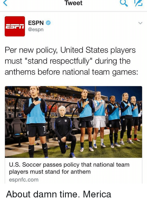 """About Damn Time: Tweet  ESPN  @espn  Per new policy, United States players  must """"stand respectfully"""" during the  anthems before national team games:  U.S. Soccer passes policy that national team  players must stand for anthem  espnfc.com About damn time. Merica"""