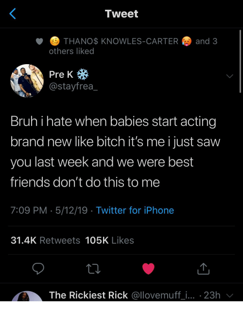 Dont Do This: Tweet  ETHANO$ KNOWLES-CARTER  and 3  others liked  Pre K  @stayfrea  Bruhi hate when babies start acting  brand new like bitch it's me i just saw  you last week and we were best  friends don't do this to me  7:09 PM 5/12/19 Twitter for iPhone  31.4K Retweets 105K Likes  The Rickiest Rick @llovemuff_i... 23h
