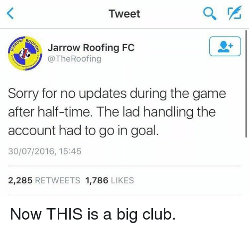 Goals, Soccer, and Sorry: Tweet  f Jarrow Roofing FC  @The Roofing  Sorry for no updates during the game  after half-time. The lad handling the  account had to go in goal  30/07/2016, 15:45  2.285  RETWEETS 1.786  LIKES Now THIS is a big club.