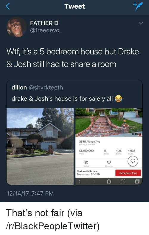 Drake & Josh: Tweet  FATHER D  @freedevo.  Wtf, it's a 5 bedroom house but Drake  & Josh still had to share a room  dillon @shvrkteeth  drake & Josh's house is for sale y'all  10 of 24  3878 Alonzo Ave  Encino, CA 91316  $1,850,000  Price  5  Beds  4.25  Baths  4,033  Sq Ft  3  X-Out  Favorite  Next available tour:  Tomorrow at 5:00 PM  Schedule Tour  12/14/17, 7:47 PM <p>That's not fair (via /r/BlackPeopleTwitter)</p>