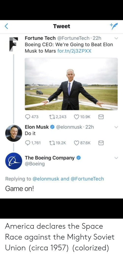 Boeing: Tweet  Fortune Tech @FortuneTech 22h  Boeing CEO: We're Going to Beat Elon  Musk to Mars for.tn/2j3ZPXX  473 t2,243 10.9K  Elon Musk @elonmusk 22h  1,761 19.2K  87.6K  The Boeing Company  @Boeing  Replying to @elonmusk and @FortuneTech  Game on! America declares the Space Race against the Mighty Soviet Union (circa 1957) (colorized)