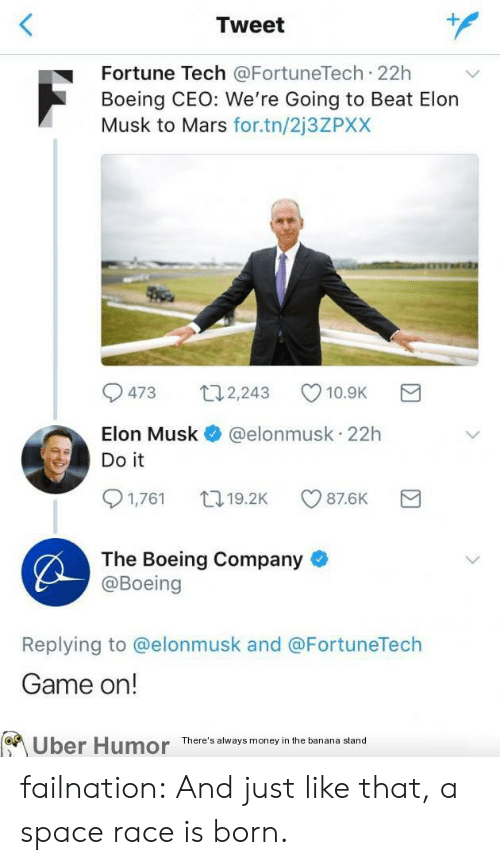 Boeing: Tweet  Fortune Tech @FortuneTech 22h  Boeing CEO: We're Going to Beat Elon  Musk to Mars for.tn/2j3ZPXX  473 2,243 10.9K  Elon Musk @elonmusk 22h  Do it  1,761 19.2K CO 87.6K  The Boeing Company  @Boeing  Replying to @elonmusk and @FortuneTech  Game on!  on  Uber  Humor  There's always money in the banana stand failnation:  And just like that, a space race is born.