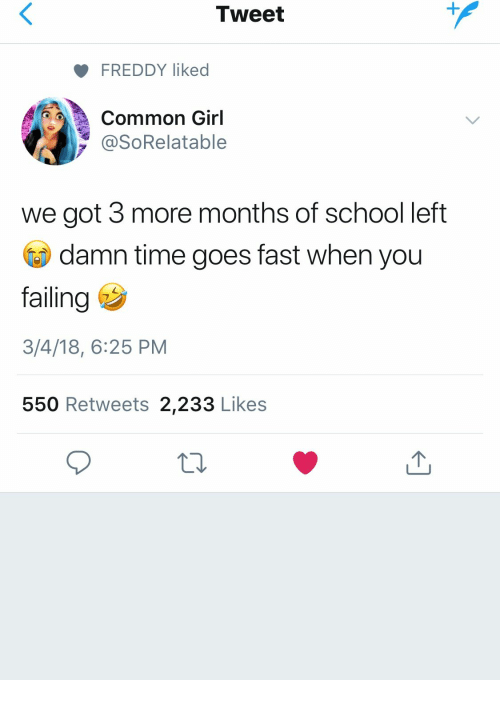 freddy: Tweet  FREDDY liked  Common Girl  y @SoRelatable  we got 3 more months of school left  damn time goes fast when you  failing  3/4/18, 6:25 PM  550 Retweets 2,233 Likes
