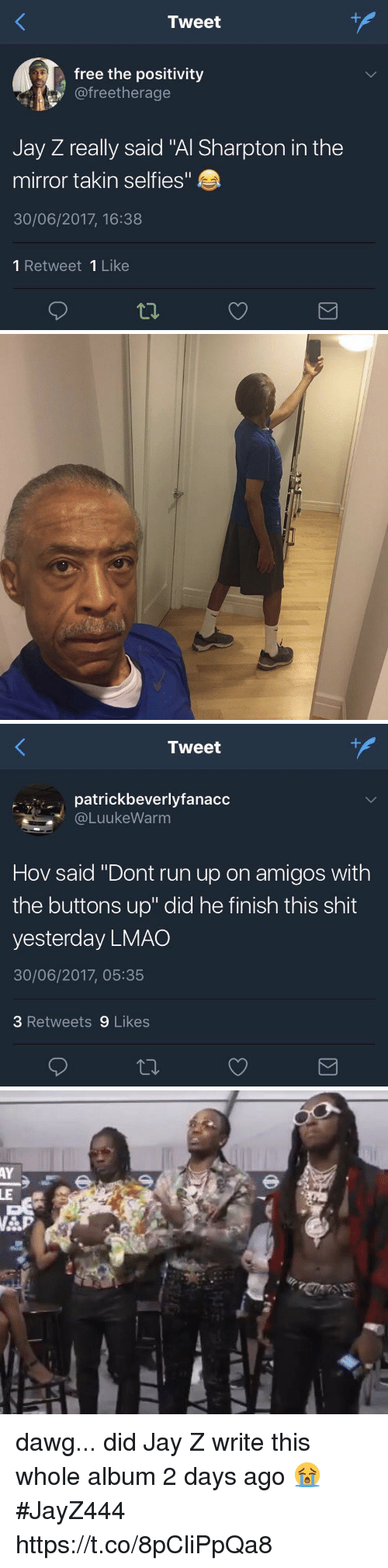 """Dawgs: Tweet  free the positivity  @freetherage  Jay Z really said """"Al Sharpton in the  mirror takin selfies""""  30/06/2017, 16:38  1 Retweet 1 Like   Tweet  patrickbeverlyfanacc  @LuukeWarm  Hov said """"Dont run up on amigos with  the buttons up"""" did he finish this shit  yesterday LMAO  30/06/2017, 05:35  3 Retweets 9 Likes dawg... did Jay Z write this whole album 2 days ago 😭 #JayZ444 https://t.co/8pCliPpQa8"""