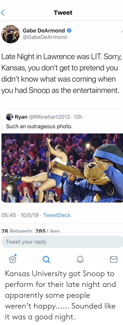 Kansas University Memes: Tweet  Gabe DeArmond  @GabeDeArmond  Late Night in Lawrence was LIT. Sorry,  Kansas, you don't get to pretend you  didn't know what was coming when  you had Snoop as the entertainment.  Ryan @RRinehart2012 .12h  Such an outrageous photo.  05:45 10/5/19 TweetDeck  28 Retweets 285 Likes.  Tweet your reply Kansas University got Snoop to perform for their late night and apparently some people weren't happy...... Sounded like it was a good night.
