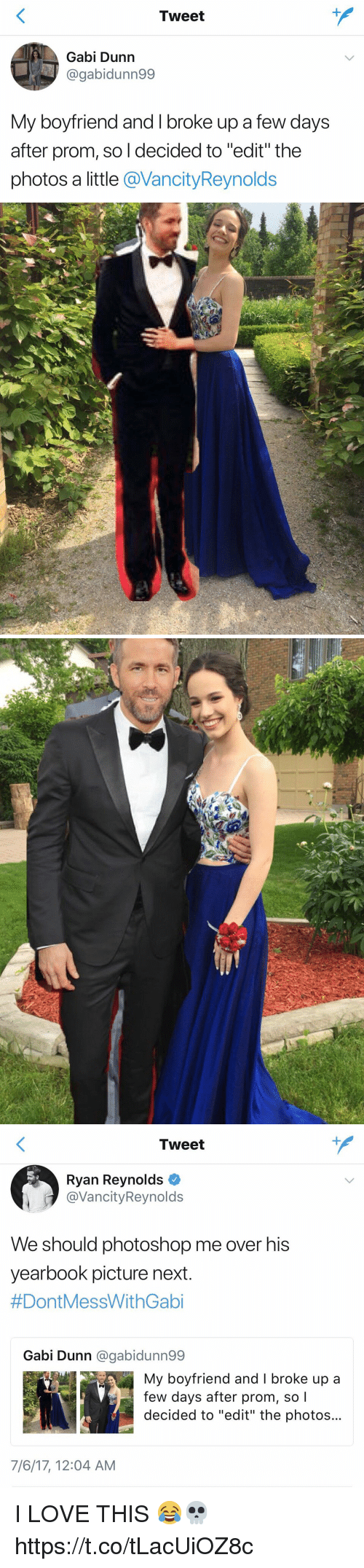 """Gaby: Tweet  Gabi Dunn  @gabidunn99  My boyfriend and I broke up a few days  after prom, so l decided to """"edit"""" the  photos a little @VancityReynolds   Tweet  Ryan Reynolds  @VancityReynolds  We should photoshop me over his  yearbook picture next  #DontMessWithGabi  Gabi Dunn @gabidunn99  My boyfriend and I broke up a  few days after prom, so l  decided to """"edit"""" the photos...  7/6/17, 12:04 AM I LOVE THIS 😂💀 https://t.co/tLacUiOZ8c"""