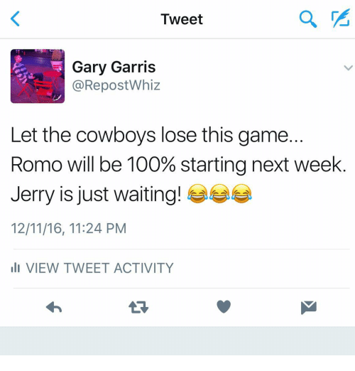 Cowboys Losing: Tweet  Gary Garris  @Repost Whiz  Let the cowboys lose this game  Romo will be 100% starting next week  Jerry is just waiting!  12/11/16, 11:24 PM  III VIEW TWEET ACTIVITY