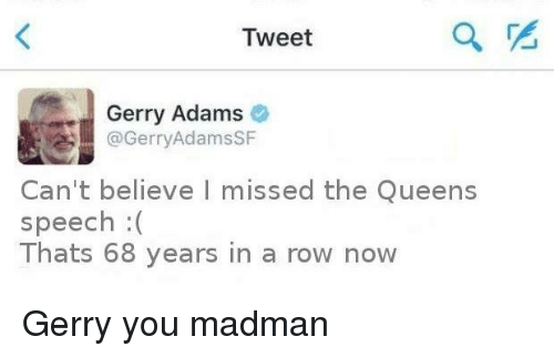 gerry adams: Tweet  Gerry Adams  Gerry AdamsSF  Can't believe I missed the Queens  speech  Thats 68 years in a row now Gerry you madman