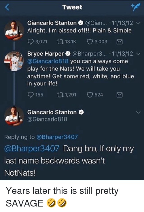 Giancarlo Stanton: Tweet  Giancarlo Stanton @Gian.. 11/13/12 v  Alright, I'm pissed off!!! Plain & Simple  03,021 13.1K CD 3,003  Bryce Harper. @Bharper3...-11/13/12 ﹀  @Giancarlo818 you can always come  play for the Nats! We will take you  anytime! Get some red, white, and blue  in your life!  34  155ロ1,291 524  Giancarlo Stanton  @Giancarlo818  Replying to @Bharper3407  @Bharper3407 Dang bro, If only my  last name backwards wasn't  NotNats! Years later this is still pretty SAVAGE 🤣🤣