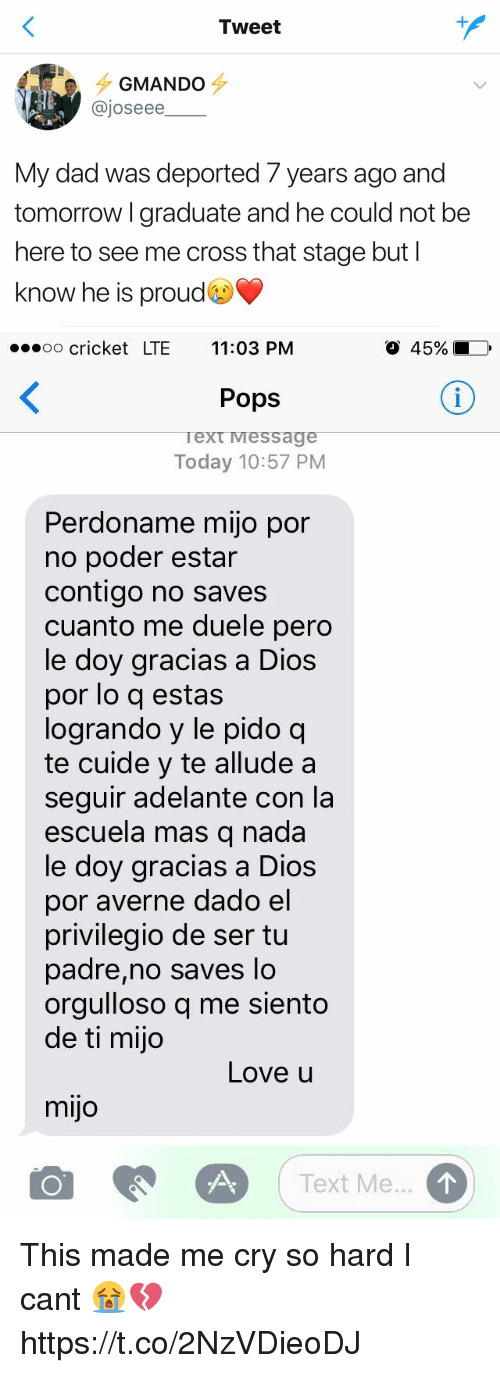 Dad, Funny, and Love: Tweet  GMANDO  ajoseee  My dad was deported years ago and  tomorrow graduate and he could not be  here to see me cross that stage but l  know he is proud   ...oo cricket LTE 11:03 PM  45%  Pops  Text Message  Today 10:57 PM  Perdoname mijo por  no poder estar  contigo no saves  cuanto me duele pero  le doy gracias a Dios  por lo q estas  logrando y le pido q  te cuide y te allude a  seguir adelante con la  escuela mas q nada  le doy gracias a Dios  por averne dado el  privilegio de ser tu  padre, no saves lo  orgulloso q me siento  de ti mijo  Love u  mijo  Text Me. This made me cry so hard I cant 😭💔 https://t.co/2NzVDieoDJ