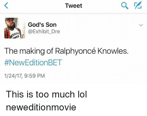 New Edition Bet: Tweet  God's Son  @Exhibit Dre  HAVE  aoYS  The making of Ralphyoncé Knowles.  #New Edition BET  1/24/17, 9:59 PM This is too much lol neweditionmovie