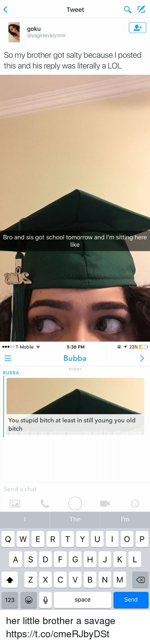 Bubba: Tweet  goku  @yagirlevelynnn  So my brother got salty because posted  this and his reply was literally a LOL   Bro and sis got school tomorrow and I'm sitting here  like   ...oo T-Mobile  5:38 PM  T 23%  Bubba  TODAY  BUBBA  You stupid bitch at least in still young you old  bitch  d sis got school omorrow and 'm si tina  Send a chat  Q W E R T Y U I O P  A D G H J K L  Z X C V B N M  123  Send  Space her little brother a savage https://t.co/cmeRJbyDSt