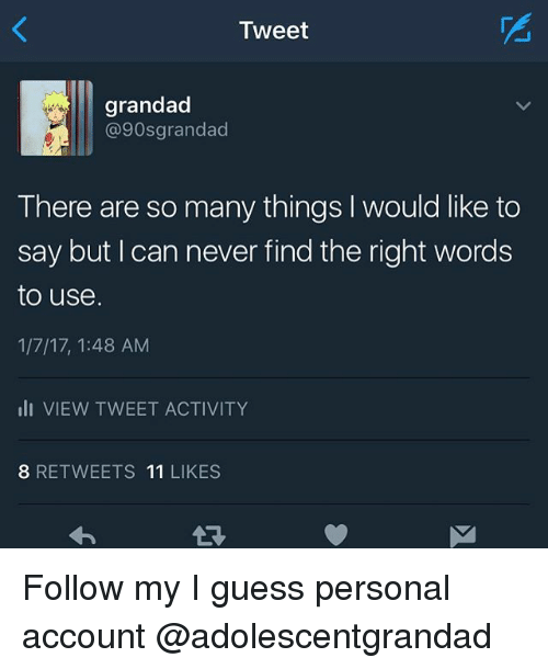 Memes, Guess, and Never: Tweet  grandad  @90s grandad  There are so many things l would like to  say but can never find the right words  to use.  1/7/17, 1:48 AM  III VIEW TWEET ACTIVITY  8 RETWEETS  11  LIKES Follow my I guess personal account @adolescentgrandad