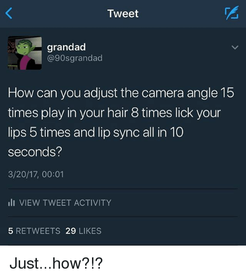 lip-sync: Tweet  grandad  @90sgrandad  How can you adjust the camera angle 15  times play in your hair 8 times lick your  lips 5 times and lip sync all in 10  seconds?  3/20/17, 00:01  ili VIEW TWEET ACTIVITY  5 RETWEETS 29 LIKES Just...how?!?